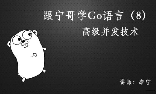 跟宁哥学Go语言视频课程(8):高级并发技术