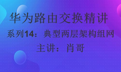华为HCIP路由交换精讲系列14:典型两层架构组网 [肖哥]视频课程
